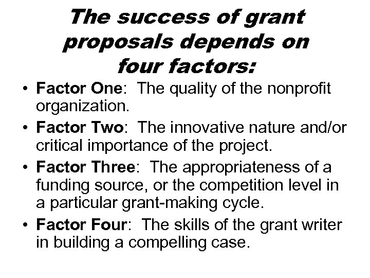 The success of grant proposals depends on four factors: • Factor One: The quality