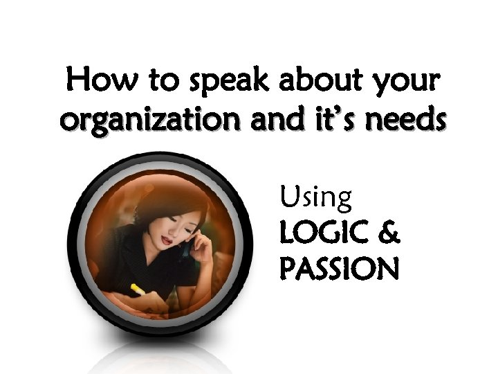 How to speak about your organization and it's needs Using LOGIC & PASSION