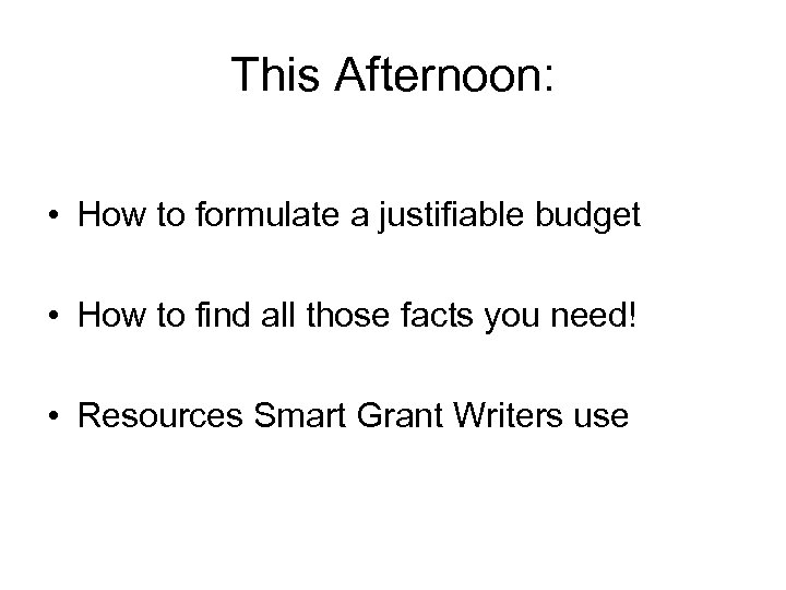 This Afternoon: • How to formulate a justifiable budget • How to find all