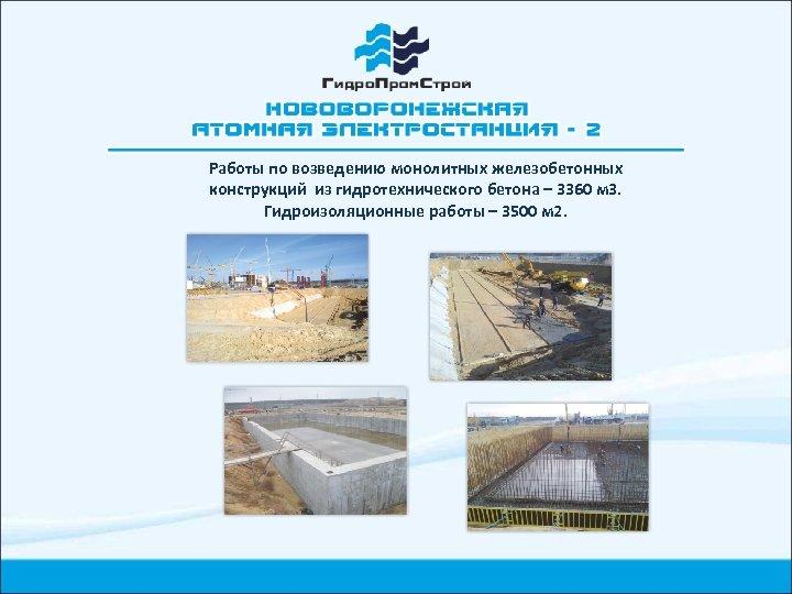 Работы по возведению монолитных железобетонных конструкций из гидротехнического бетона – 3360 м 3. Гидроизоляционные