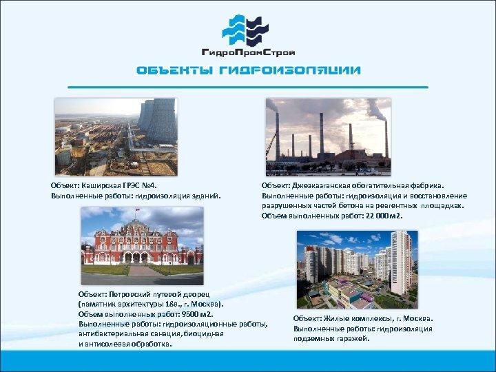 Объект: Каширская ГРЭС № 4. Выполненные работы: гидроизоляция зданий. Объект: Джезказганская обогатительная фабрика. Выполненные