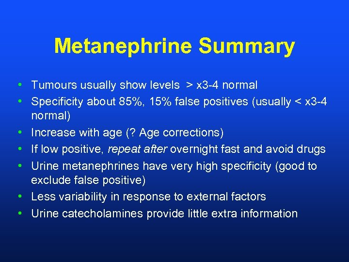 Metanephrine Summary • Tumours usually show levels > x 3 -4 normal • Specificity