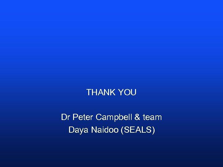 THANK YOU Dr Peter Campbell & team Daya Naidoo (SEALS)