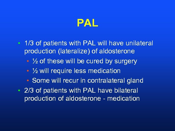 PAL • 1/3 of patients with PAL will have unilateral production (lateralize) of aldosterone