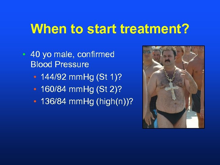 When to start treatment? • 40 yo male, confirmed Blood Pressure • 144/92 mm.