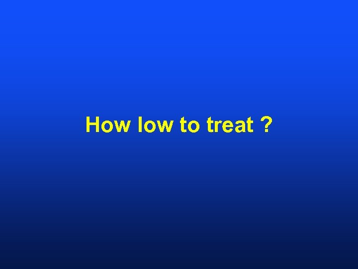 How low to treat ?
