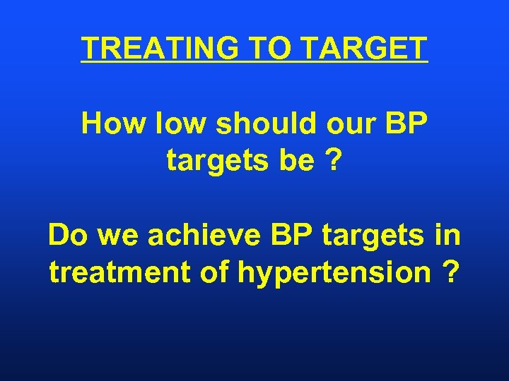 TREATING TO TARGET How low should our BP targets be ? Do we achieve