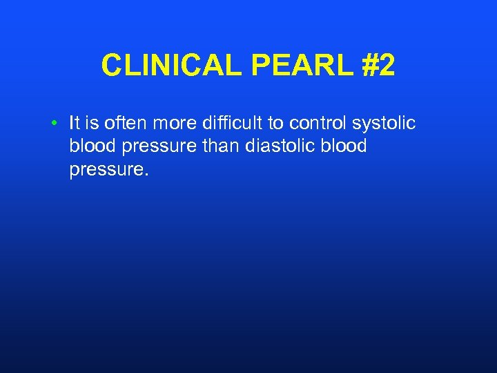 CLINICAL PEARL #2 • It is often more difficult to control systolic blood pressure