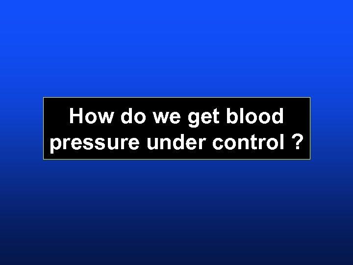 How do we get blood pressure under control ?