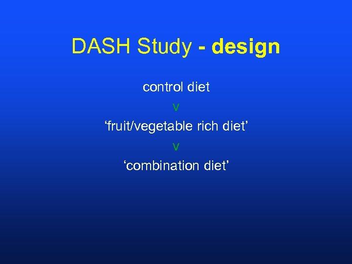 DASH Study - design control diet v 'fruit/vegetable rich diet' v 'combination diet'