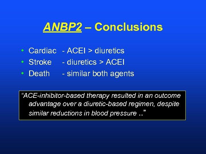ANBP 2 – Conclusions • Cardiac - ACEI > diuretics • Stroke - diuretics