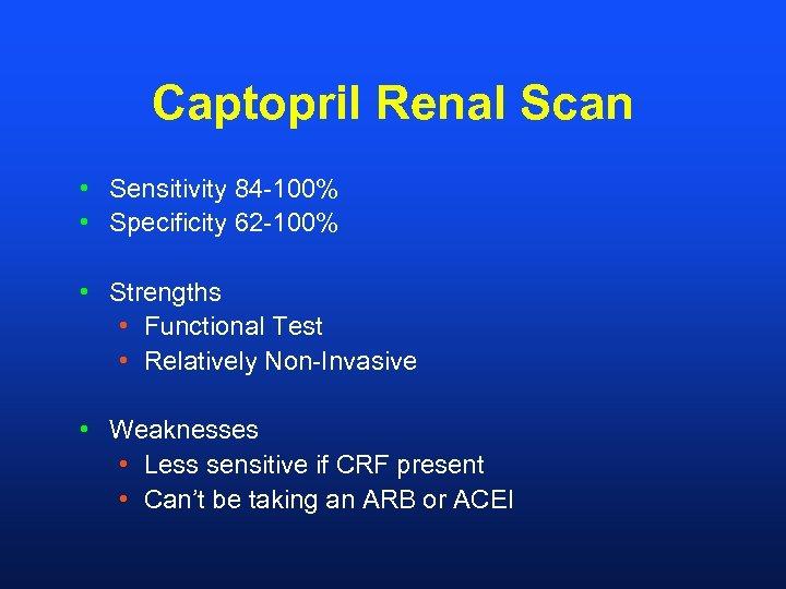 Captopril Renal Scan • Sensitivity 84 -100% • Specificity 62 -100% • Strengths •