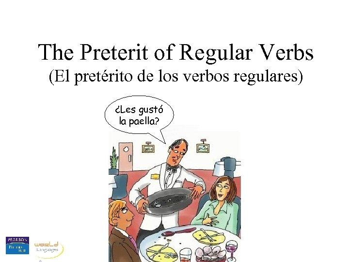 The Preterit of Regular Verbs (El pretérito de los verbos regulares) ¿Les gustó la
