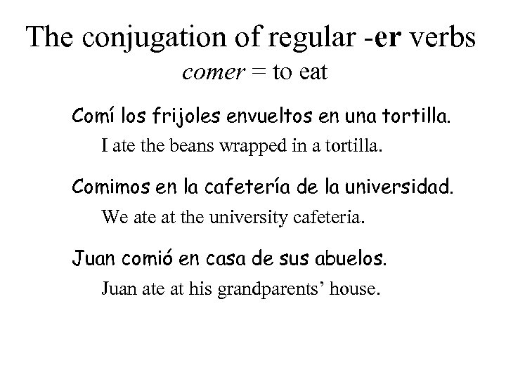 The conjugation of regular -er verbs comer = to eat Comí los frijoles envueltos
