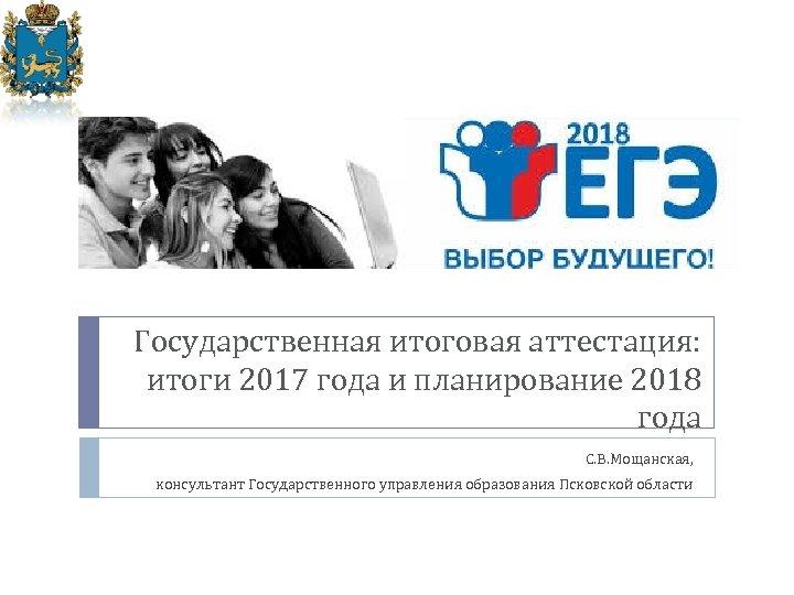 Государственная итоговая аттестация: итоги 2017 года и планирование 2018 года С. В. Мощанская, консультант