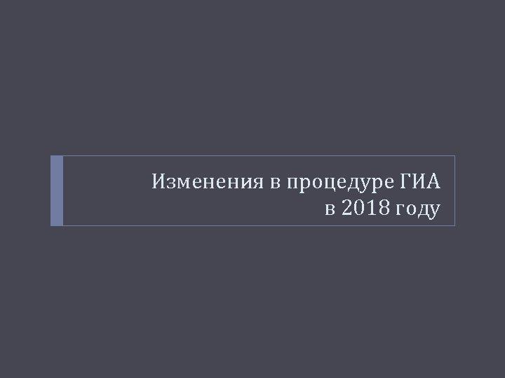 Изменения в процедуре ГИА в 2018 году