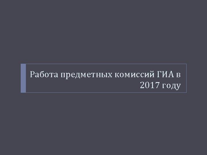 Работа предметных комиссий ГИА в 2017 году