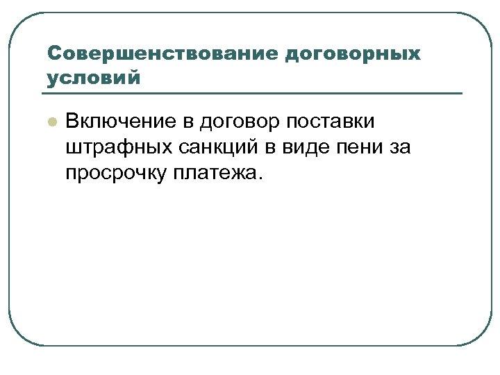 Совершенствование договорных условий l Включение в договор поставки штрафных санкций в виде пени за