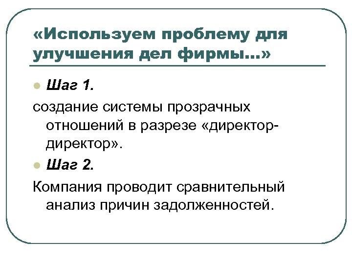 «Используем проблему для улучшения дел фирмы…» Шаг 1. создание системы прозрачных отношений в
