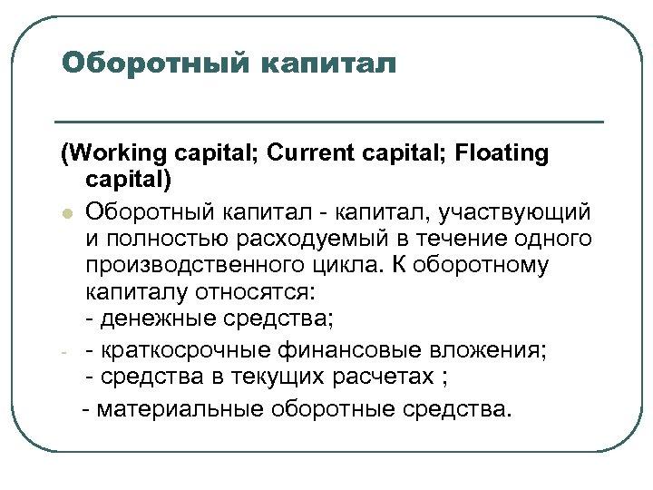 Оборотный капитал (Working capital; Current capital; Floating capital) l Оборотный капитал - капитал, участвующий