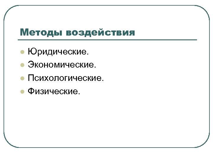 Методы воздействия l l Юридические. Экономические. Психологические. Физические.