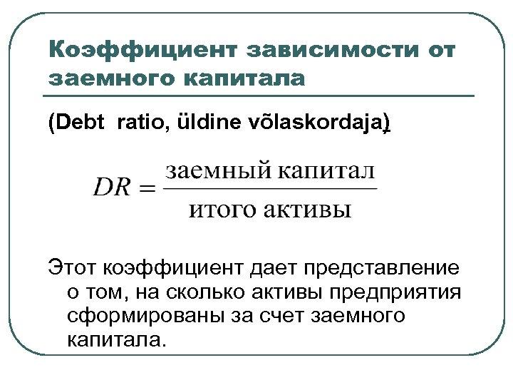 Коэффициент зависимости от заемного капитала (Debt ratio, üldine võlaskordaja) Этот коэффициент дает представление о