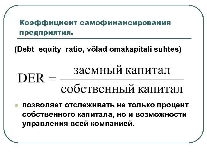 Коэффициент самофинансирования предприятия. (Debt equity ratio, võlad omakapitali suhtes) l позволяет отслеживать не только