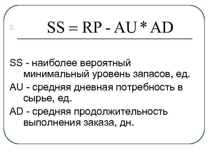 2. SS - наиболее вероятный минимальный уровень запасов, ед. AU - средняя дневная потребность