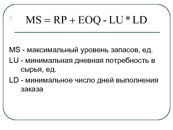 3. MS - максимальный уровень запасов, ед. LU - минимальная дневная потребность в сырья,