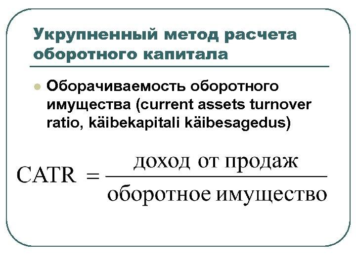 Укрупненный метод расчета оборотного капитала l Оборачиваемость оборотного имущества (current assets turnover ratio, käibekapitali