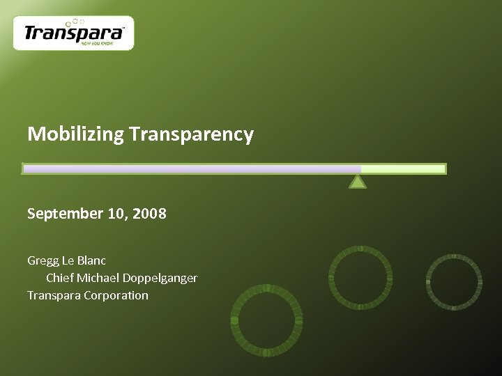 Mobilizing Transparency September 10, 2008 Gregg Le Blanc Chief Michael Doppelganger Transpara Corporation