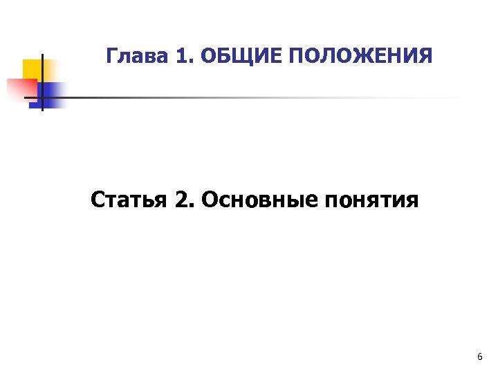 Глава 1. ОБЩИЕ ПОЛОЖЕНИЯ Статья 2. Основные понятия 6
