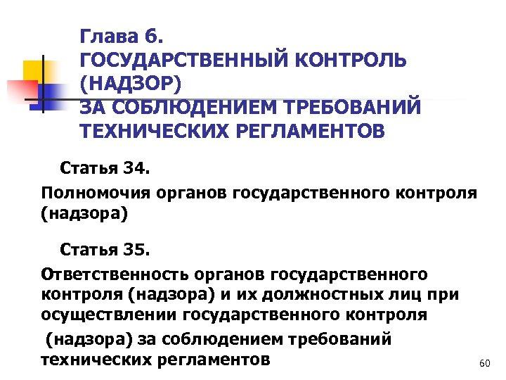 Глава 6. ГОСУДАРСТВЕННЫЙ КОНТРОЛЬ (НАДЗОР) ЗА СОБЛЮДЕНИЕМ ТРЕБОВАНИЙ ТЕХНИЧЕСКИХ РЕГЛАМЕНТОВ Статья 34. Полномочия органов