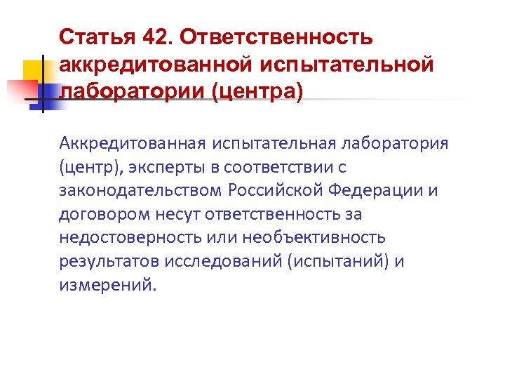 Статья 42. Ответственность аккредитованной испытательной лаборатории (центра) Аккредитованная испытательная лаборатория (центр), эксперты в соответствии