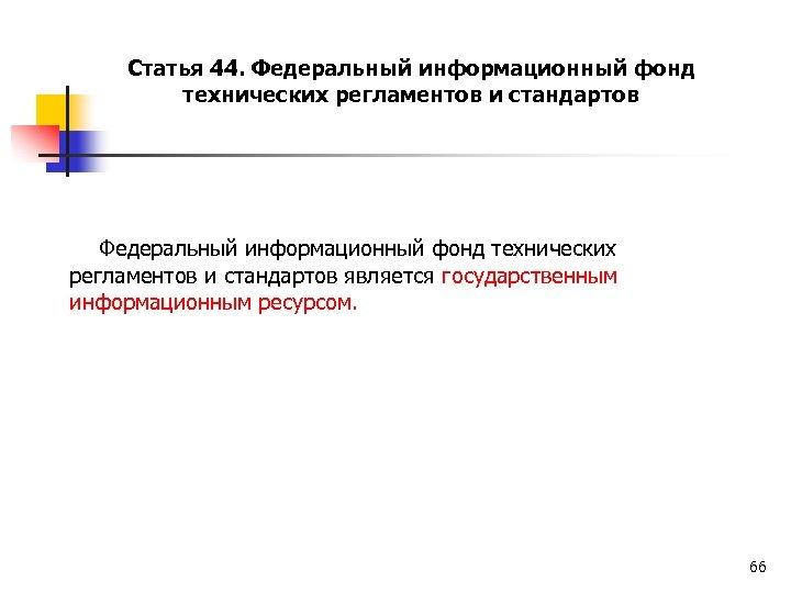 Статья 44. Федеральный информационный фонд технических регламентов и стандартов является государственным информационным ресурсом. 66