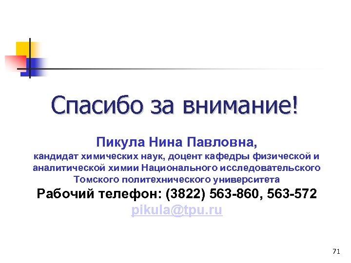 Спасибо за внимание! Пикула Нина Павловна, кандидат химических наук, доцент кафедры физической и аналитической