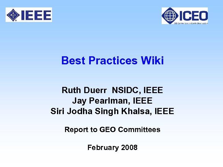 Best Practices Wiki Ruth Duerr NSIDC, IEEE Jay Pearlman, IEEE Siri Jodha Singh Khalsa,