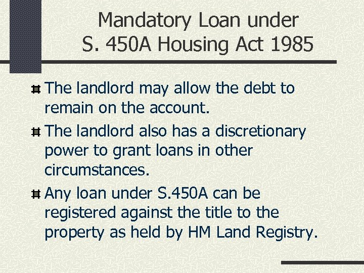 Mandatory Loan under S. 450 A Housing Act 1985 The landlord may allow the