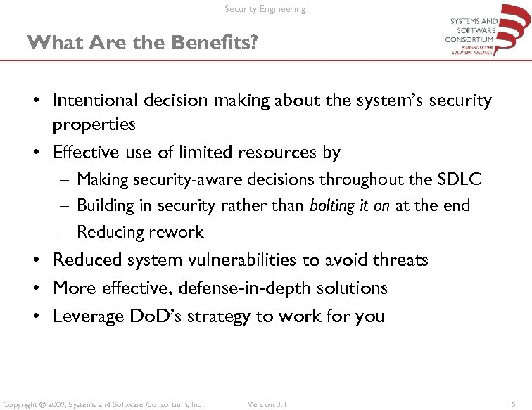 Security Engineering What Are the Benefits? • Intentional decision making about the system's security
