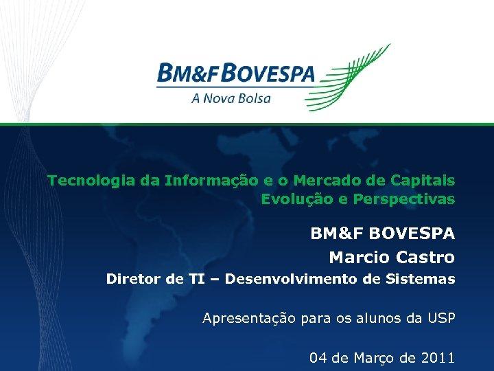 Tecnologia da Informação e o Mercado de Capitais Evolução e Perspectivas BM&F BOVESPA Marcio