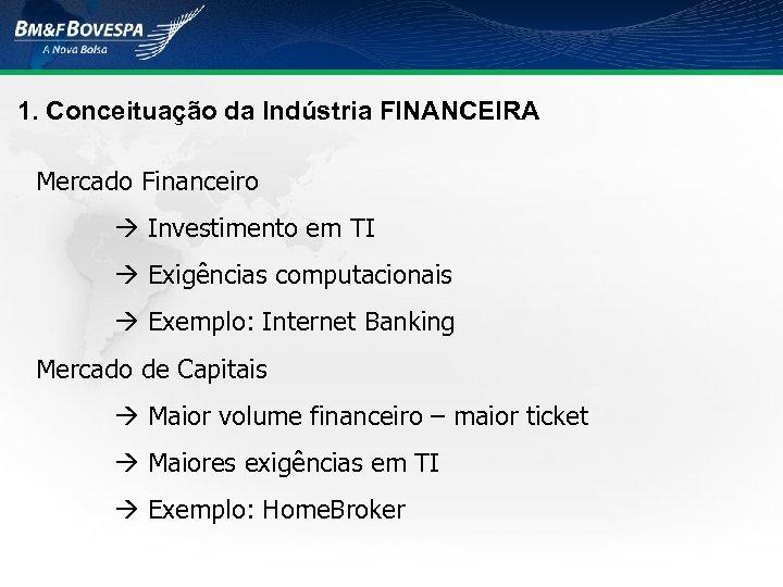 1. Conceituação da Indústria FINANCEIRA Mercado Financeiro Investimento em TI Exigências computacionais Exemplo: Internet