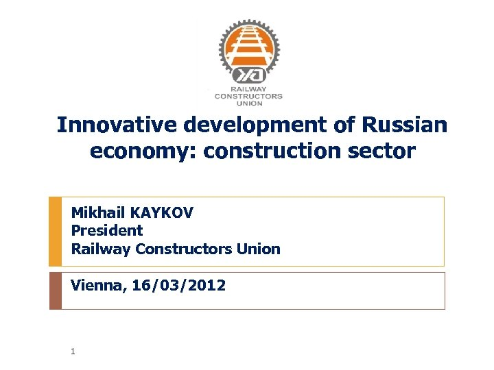 Innovative development of Russian economy: construction sector Mikhail KAYKOV President Railway Constructors Union Vienna,