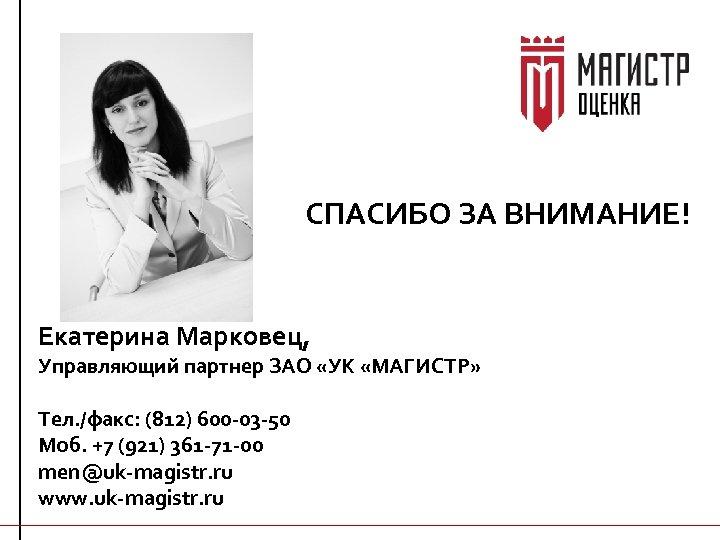 СПАСИБО ЗА ВНИМАНИЕ! Екатерина Марковец, Управляющий партнер ЗАО «УК «МАГИСТР» Тел. /факс: (812) 600