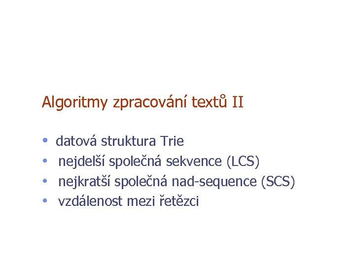 Algoritmy zpracování textů II • datová struktura Trie • nejdelší společná sekvence (LCS) •