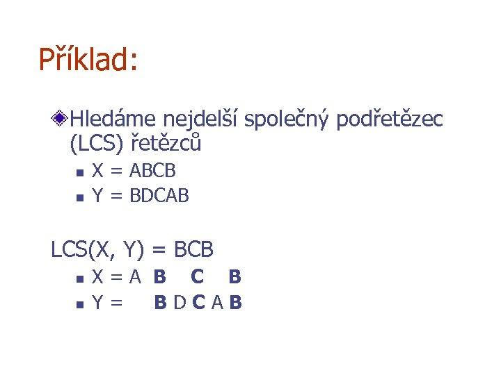 Příklad: Hledáme nejdelší společný podřetězec (LCS) řetězců n n X = ABCB Y =