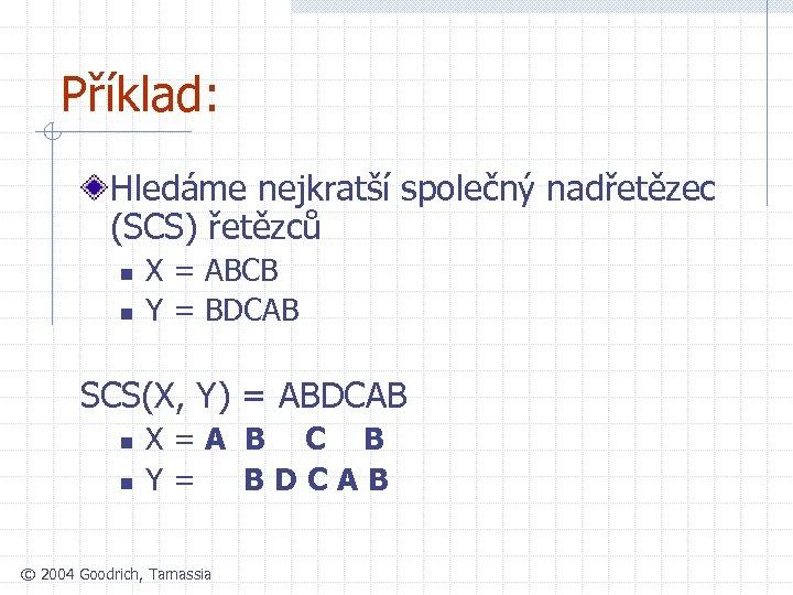 Příklad: Hledáme nejkratší společný nadřetězec (SCS) řetězců n n X = ABCB Y =