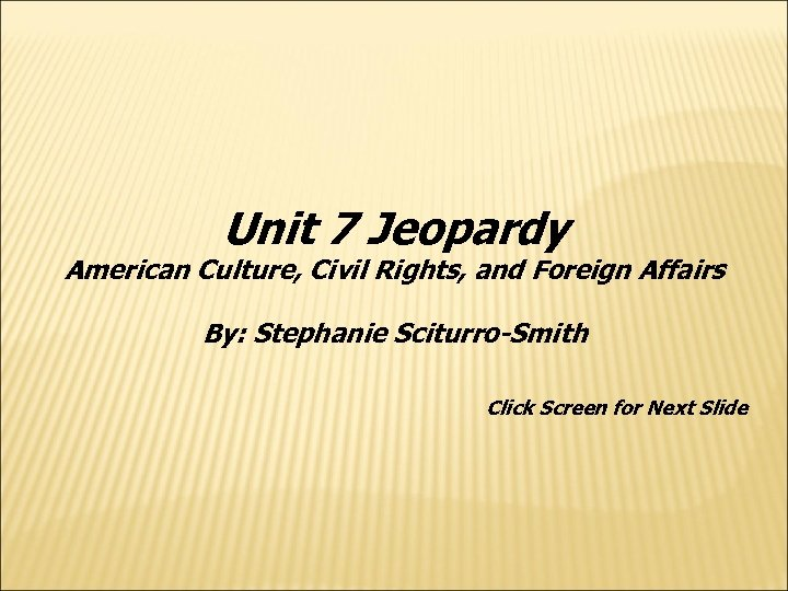 Unit 7 Jeopardy American Culture, Civil Rights, and Foreign Affairs By: Stephanie Sciturro-Smith Click