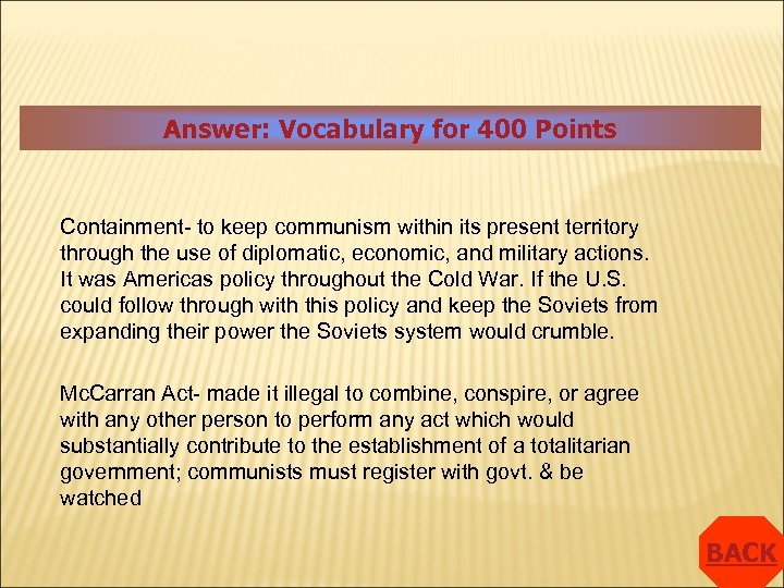 Answer: Vocabulary for 400 Points Containment- to keep communism within its present territory through