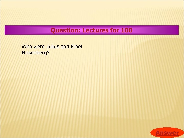 Question: Lectures for 100 Who were Julius and Ethel Rosenberg? Answer