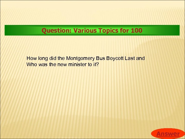 Question: Various Topics for 100 How long did the Montgomery Bus Boycott Last and